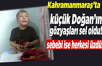 Kahramanmaraş'ta küçük Doğan'ın gözyaşları sel oldu!
