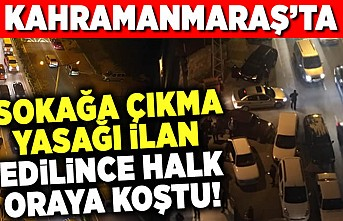 Kahramanmaraş'ta sokağa çıkma yasğı ilan edilince halk oraya koştu!