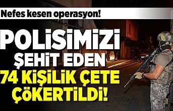 Nefes kesen operasyon! Polisimizi şehit eden 74 kişilik çete çökertildi!