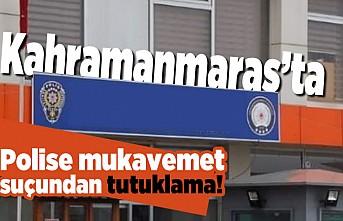Kahramanmaraş'ta polise mukavemet suçundan tutuklama!