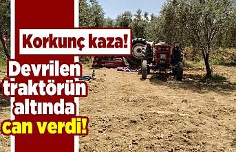 Korkunç kaza! Devrilen traktörün altında can verdi!