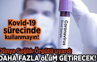 Kovid-19 sürecinde kullanmayın! Dünya Sağlık Örgütü uyardı. Daha fazla ölüm getirecek!