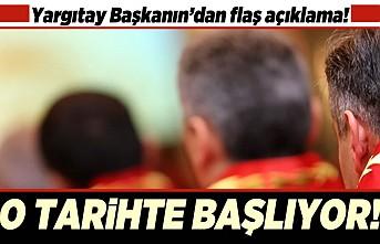 Yargıtay Başkanın'dan flaş açıklama! O tarihte başlıyor!