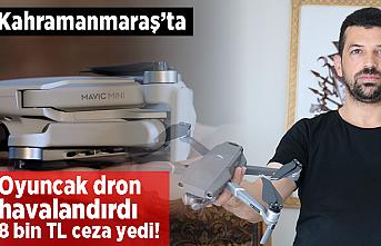 Kahramanmaraş'ta oyuncak dron havalandırdı! 8 bin TL ceza yedi!