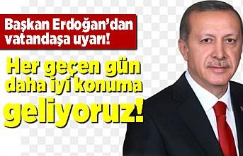 Başkan Erdoğan'dan vatandaşa uyarı! Her geçen gün daha iyi konuma geliyoruz.