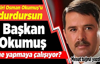 Biri Osman Okumuş'u durdursun! Başkan Okumuş ne yapmaya çalışıyor?