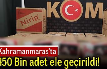 Kahramanmaraş'ta 450 bin adet ele geçirildi!