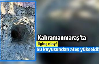 Kahramanmaraş'ta ilginç olay! Su kuyusundan ateş yükseldi!