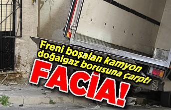 Freni boşalan kamyon doğalgaz borusuna çarptı, facia!