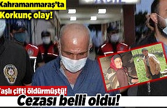 Kahramanmaraş'ta korkunç olay! Yaşlı çifti öldürmüştü! Cezası belli oldu!