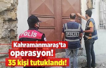 Kahramanmaraş'ta operasyon! 35 kişi tutuklandı...