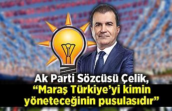 """Ak Parti Sözcüsü Çelik, """"Maraş Türkiye'yi kimin yöneteceğinin pusulasıdır"""""""