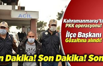 Kahramanmaraş'ta PKK Operasyonu, İlçe Başkanı Gözaltına alındı!
