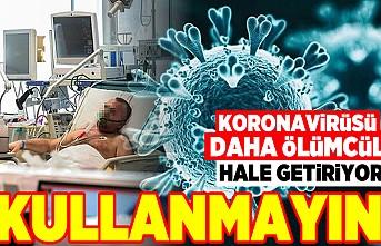 Korona virüsü daha ölümcül hale getiriyor! Kullanmayın!