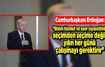 """Cumhurbaşkanı Erdoğan: """"Bizim hizmet ve eser siyasetimiz seçimden seçime değil yılın her günü çalışmayı gerektirir"""""""