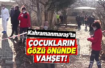 Kahramanmaraş'ta çocukların gözü önünde vahşet!