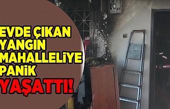 Evde çıkan yangın mahalleliye panik yaşattı