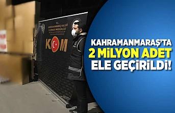 Kahramanmaraş'ta 2 milyon adet ele geçirildi!