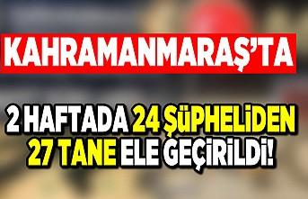 Kahramanmaraş'ta 2 haftada 24 şüpheliden 27 tane ele geçirildi!