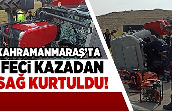 Kahramanmaraş'ta feci kazadan sağ kurtuldu!