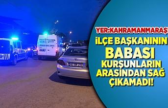 Kahramanmaraş'ta ilçe başkanının babası öldürüldü