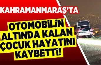 Kahramanmaraş'ta otomobil altında kalan çocuk hayatını kaybetti!