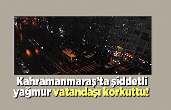 Kahramanmaraş'ta şiddetli yağmur vatandaşı korkuttu!