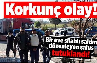 Korkunç olay! Bir eve silahlı saldırı düzenleyen şahıs tutuklandı!