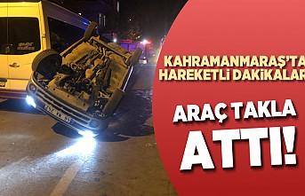 Kahramanmaraş'ta araç takla attı!