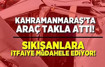 Kahramanmaraş'ta araç takla attı! sıkışanlar kurtarılıyor!