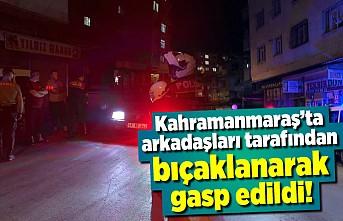Kahramanmaraş'ta arkadaşları tarafından bıçaklanarak gasp edildi!