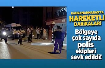 Kahramanmaraş'ta hareketli dakikalar bölgeye çok sayıda polis ekibi sevk edildi!