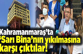 Kahramanmaraş'ta 'Sarı Bina'nın yıkılmasına karşı çıktılar!