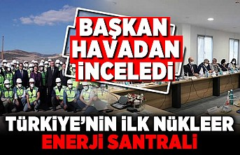 Başkan havadan inceledi! Türkiye'nin ilk enerji nükleer santrali!