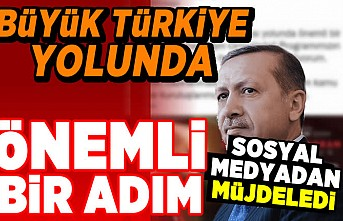 Büyük Türkiye yolunda önemli bir adım! Sosyal medyadan müjdeledi