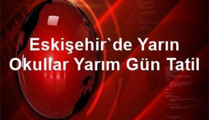 Eskişehir'de yarın okullar yarım gün tatil!