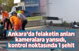Ankara'da felaketin anları kameralara yansıdı, kontrol noktasında 1 şehit !