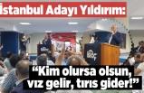 İstanbul Adayı Yıldırım: ''Kim olursa olsun, vız gelir tırıs gider''