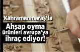 Kahramanmaraş'ta Ahşap oyma ürünleri Avrupa'ya ihraç ediyor!