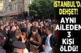 İstanbul'da dehşet! Aynı aileden 3 kişi öldü!