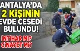 Antalya'da 2 kişinin evde cesedi bulundu! intihar mı? cinayet mi?