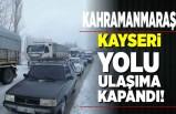 Kahramanmaraş Kayseri yolu trafiğe kapandı!