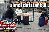 Ankara,Konya ve Kayseri'den sonra şimdi de İstanbul... Türkiye'de korona virüsü mücadelesi!