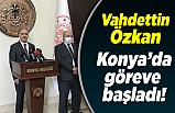 Vahdettin Özkan Konya'da göreve başladı!