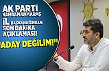 AK Parti Kahramanmaraş İl Başkanlığından son dakika açıklaması: '' Aday değilim!''