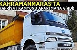 Kahramanmaraş'ta hafriyat kamyonu apartmana girdi!
