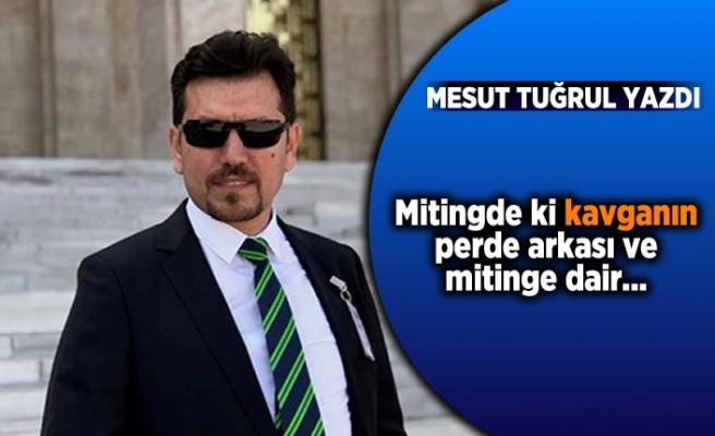 Mesut Tuğrul yazdı: ''Mitingdeki kavganın perde arkası ve mitinge dair''