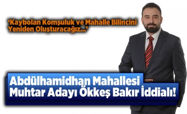 Abdülhamidhan mahallesi Muhtar Adayı Ökkeş Bakır İddalı konuştu!