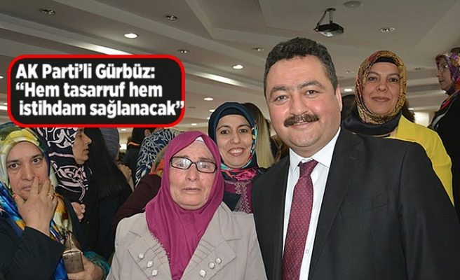 "AK Parti'li Gürbüz: ""Hem tasarruf hem istihdam sağlanacak"""