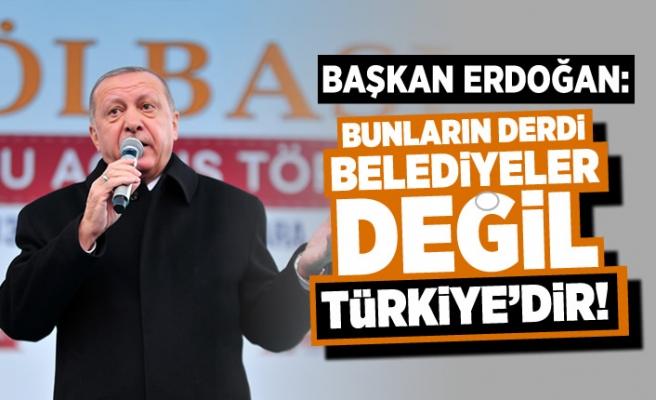 """Başkan ERDOĞAN: """"BUNLARIN DERDi BELEDiYELER DEĞiL TüRKiYEDiR"""""""